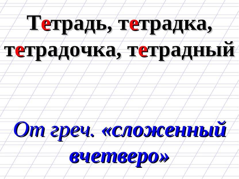 Тетрадь, тетрадка, тетрадочка, тетрадный От греч. «сложенный вчетверо»