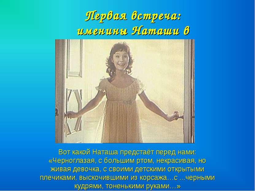 Вот какой Наташа предстаёт перед нами: «Черноглазая, с большим ртом, некрасив...