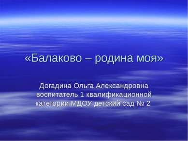 «Балаково – родина моя» Догадина Ольга Александровна воспитатель 1 квалификац...