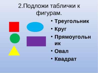 2.Подложи таблички к фигурам. Треугольник Круг Прямоугольник Овал Квадрат