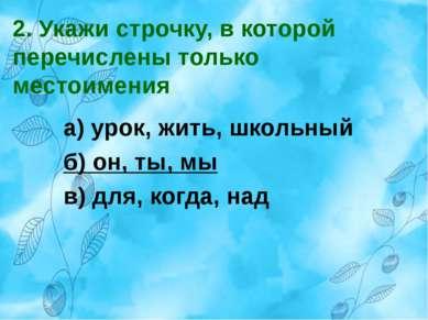 2. Укажи строчку, в которой перечислены только местоимения. а) урок, жить, шк...