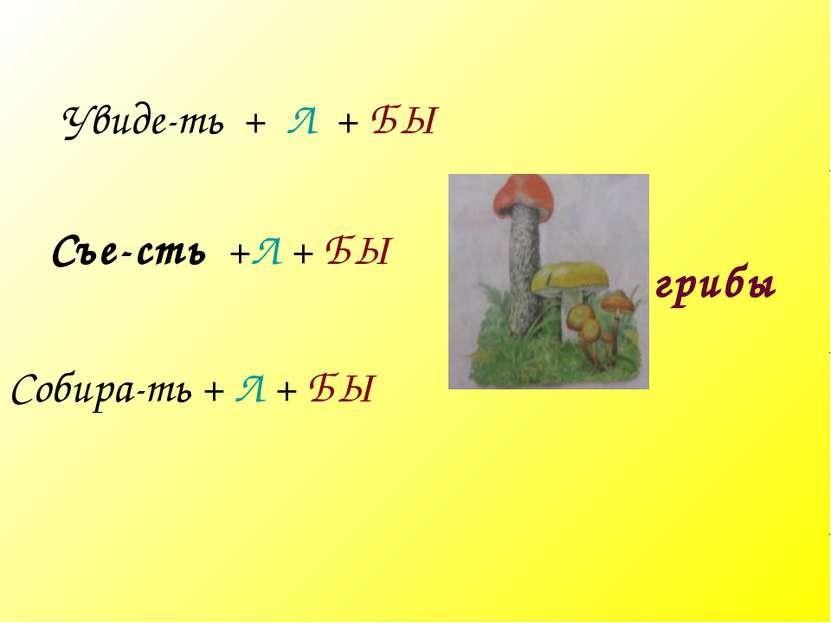 грибы Увиде-ть + Л + БЫ Съе-сть +Л + БЫ Собира-ть + Л + БЫ