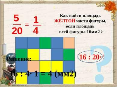 : = Как найти площадь ЖЁЛТОЙ части фигуры, если площадь всей фигуры 16мм2 ? 1...