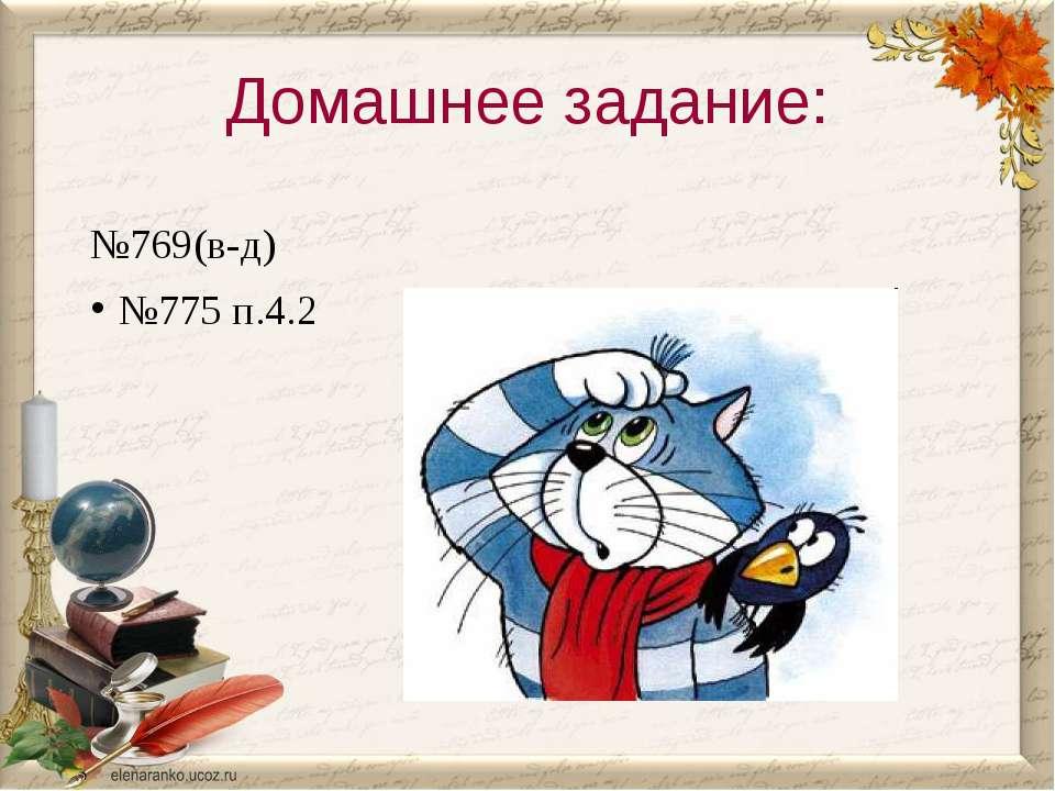 Домашнее задание: №769(в-д) №775 п.4.2
