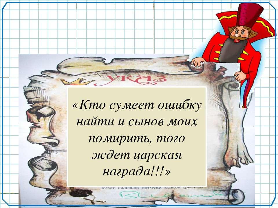 «Кто сумеет ошибку найти и сынов моих помирить, того ждет царская награда!!!»