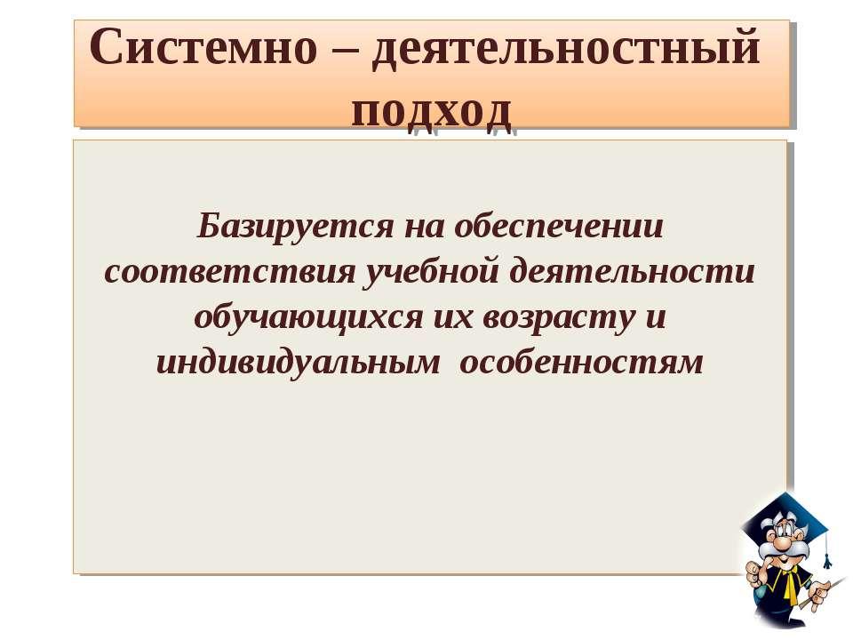 Системно – деятельностный подход Базируется на обеспечении соответствия учебн...