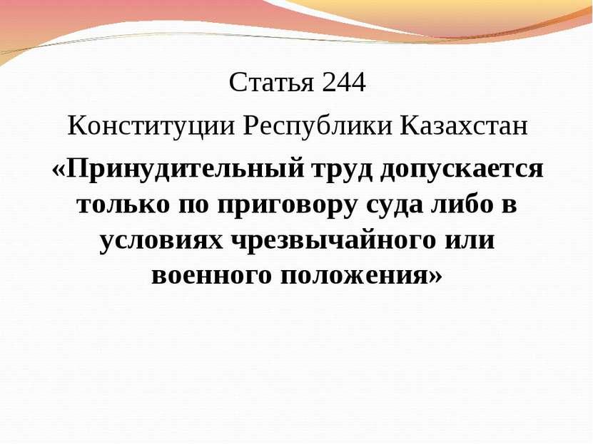 Статья 244 Конституции Республики Казахстан «Принудительный труд допускается ...