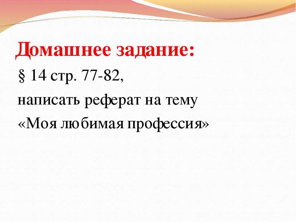 Домашнее задание: § 14 стр. 77-82, написать реферат на тему «Моя любимая проф...