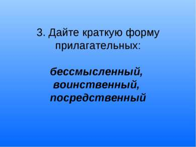 3. Дайте краткую форму прилагательных: бессмысленный, воинственный, посредств...
