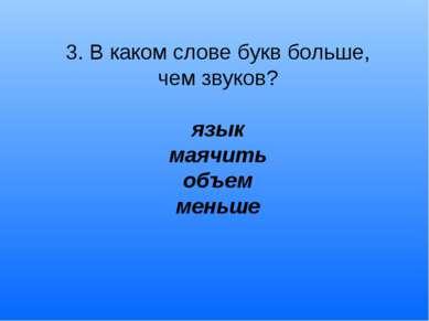 3. В каком слове букв больше, чем звуков? язык маячить объем меньше