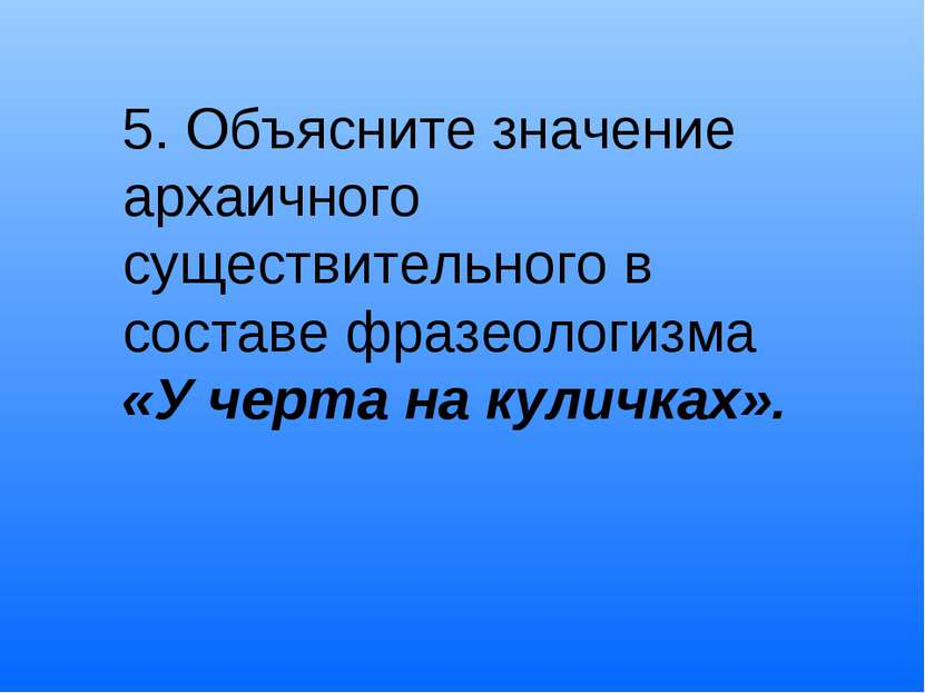 5. Объясните значение архаичного существительного в составе фразеологизма «У ...