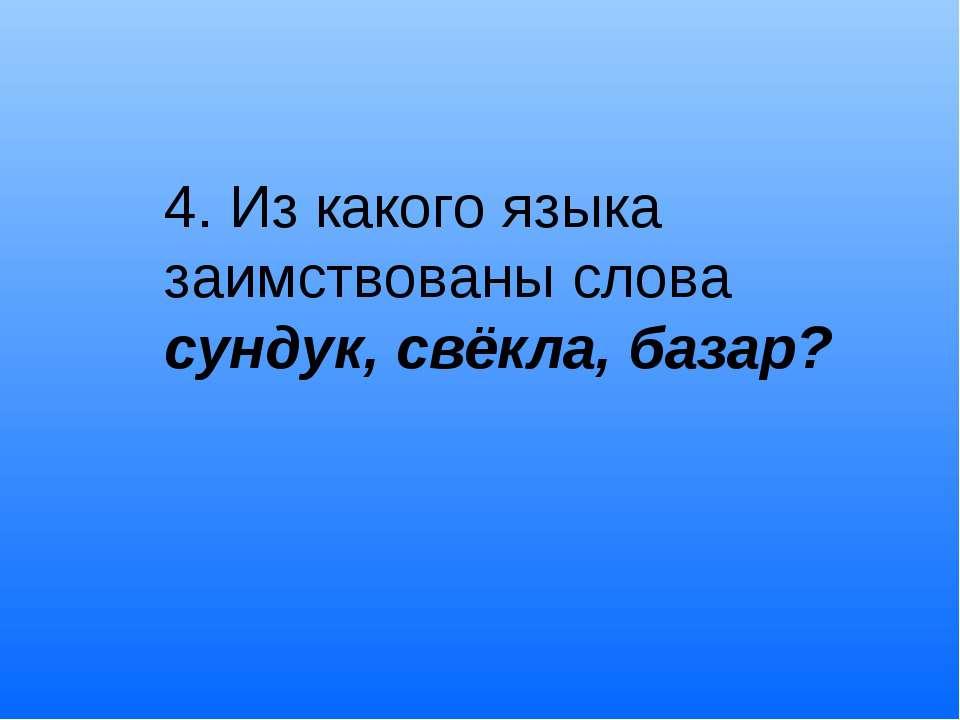 4. Из какого языка заимствованы слова сундук, свёкла, базар?