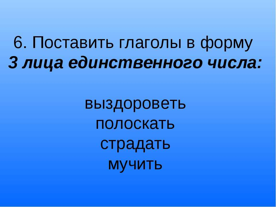6. Поставить глаголы в форму 3 лица единственного числа: выздороветь полоскат...