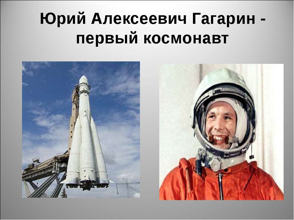 Юрий Алексеевич Гагарин - первый космонавт