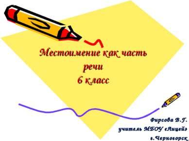 Местоимение как часть речи 6 класс Фирсова В.Г. учитель МБОУ «Лицей» г.Черног...