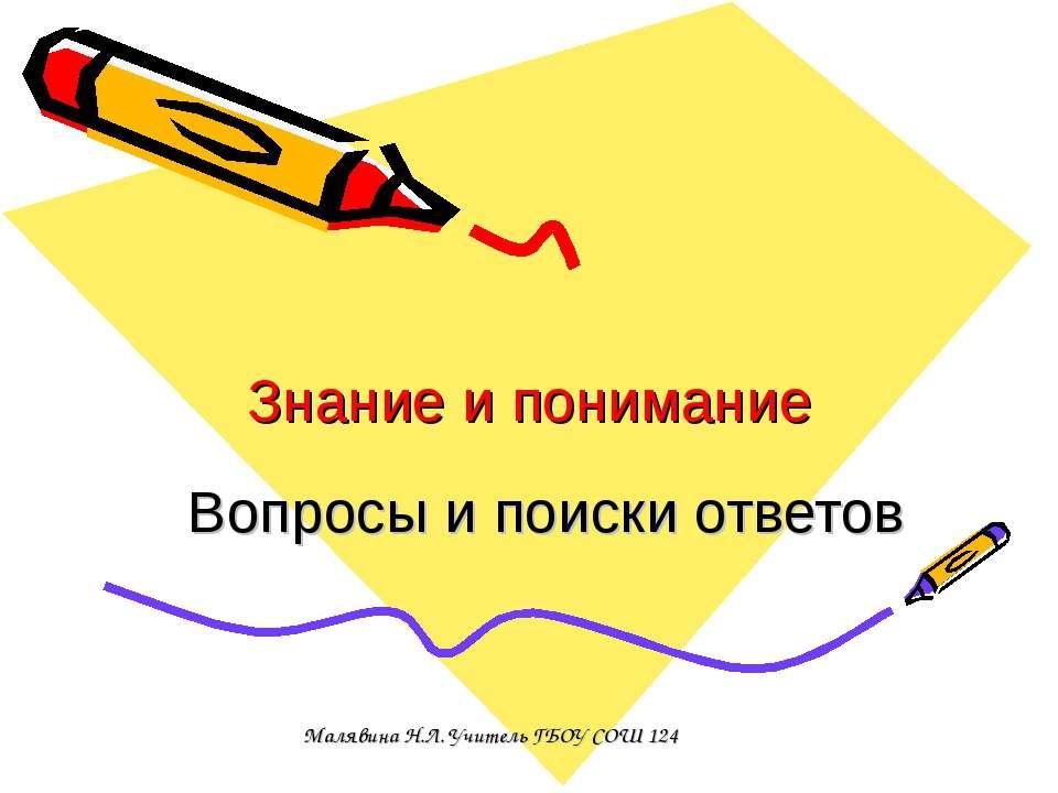Знание и понимание Вопросы и поиски ответов Малявина Н.Л. Учитель ГБОУ СОШ 124