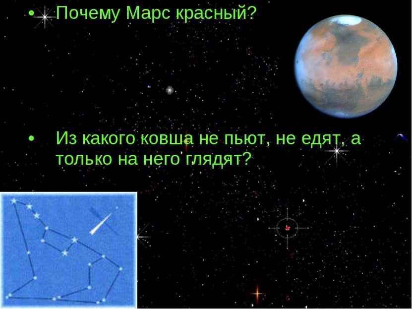 Почему Марс красный? Из какого ковша не пьют, не едят, а только на него глядят?