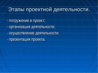 Этапы проектной деятельности. - погружение в проект; - организация деятельнос...