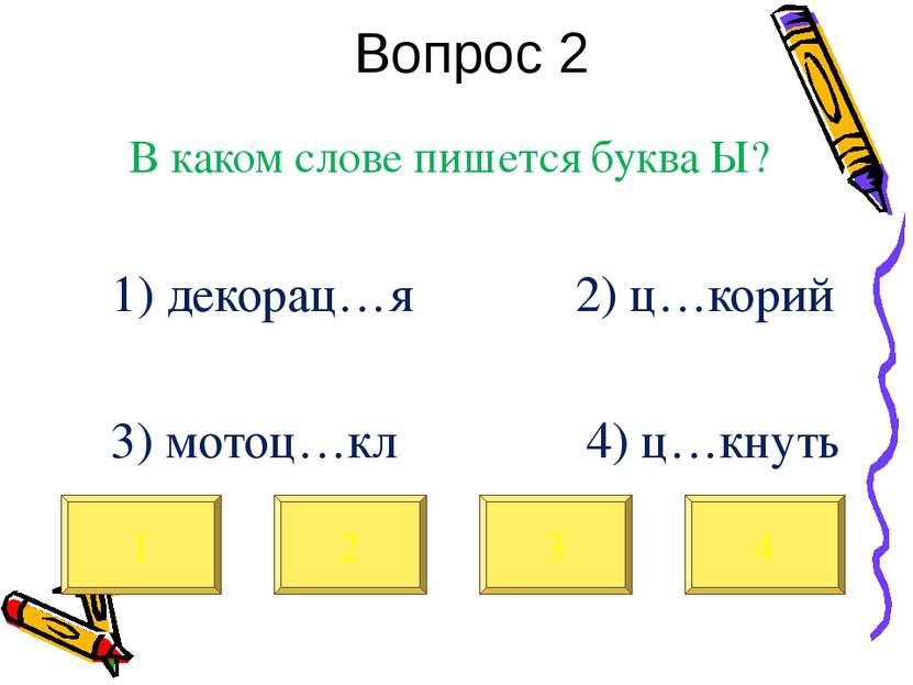 Вопрос 2 В каком слове пишется буква Ы? 1) декорац…я 2) ц…корий 3) мотоц…кл 4...