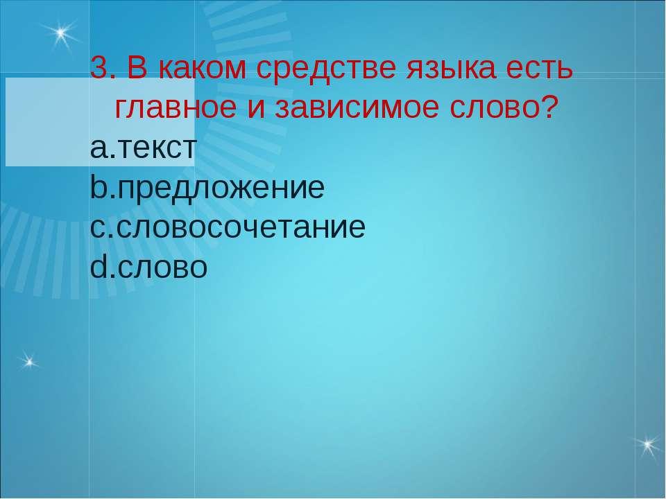3. В каком средстве языка есть главное и зависимое слово? текст предложение с...