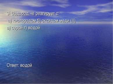 3. Водород не реагирует с: а) кислородом б) оксидом меди (II) в) серой г) вод...