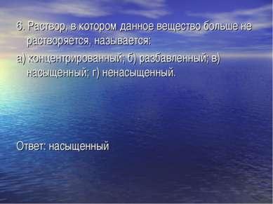 6. Раствор, в котором данное вещество больше не растворяется, называется: а) ...