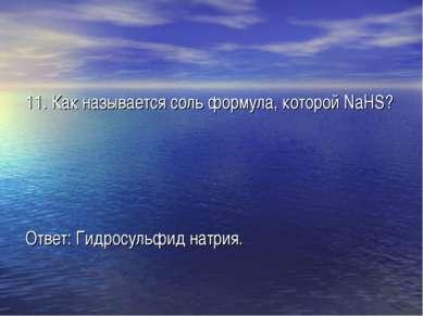 11. Как называется соль формула, которой NaHS? Ответ: Гидросульфид натрия.