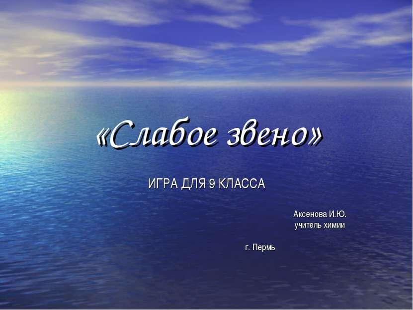 «Слабое звено» ИГРА ДЛЯ 9 КЛАССА Аксенова И.Ю. учитель химии г. Пермь