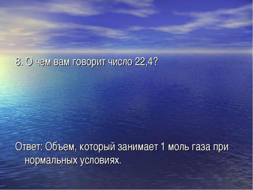 8. О чем вам говорит число 22,4? Ответ: Объем, который занимает 1 моль газа п...