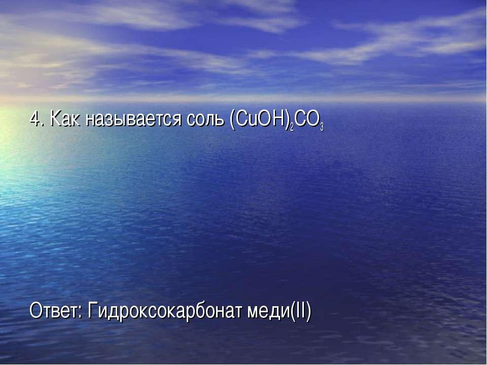 4. Как называется соль (CuOH)2CO3 Ответ: Гидроксокарбонат меди(II)
