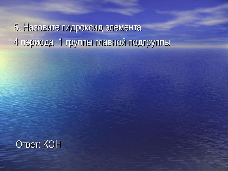 5. Назовите гидроксид элемента 4 периода 1 группы главной подгруппы Ответ: KOH