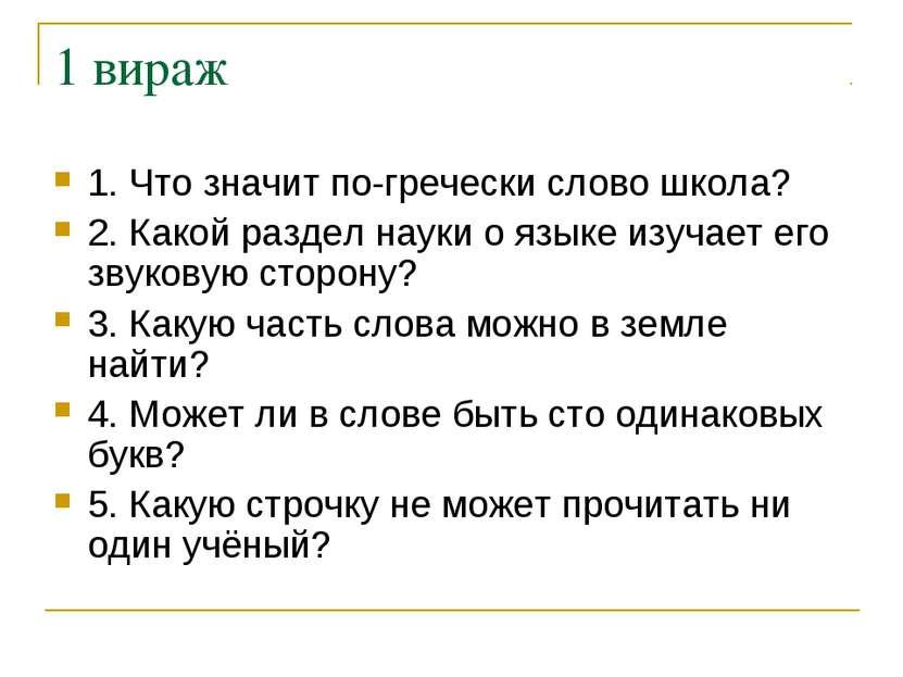 1 вираж 1. Что значит по-гречески слово школа? 2. Какой раздел науки о языке ...