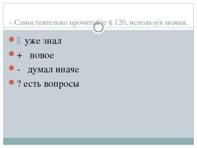 - Самостоятельно прочитайте § 120, используя значки. ٧ уже знал + новое - дум...