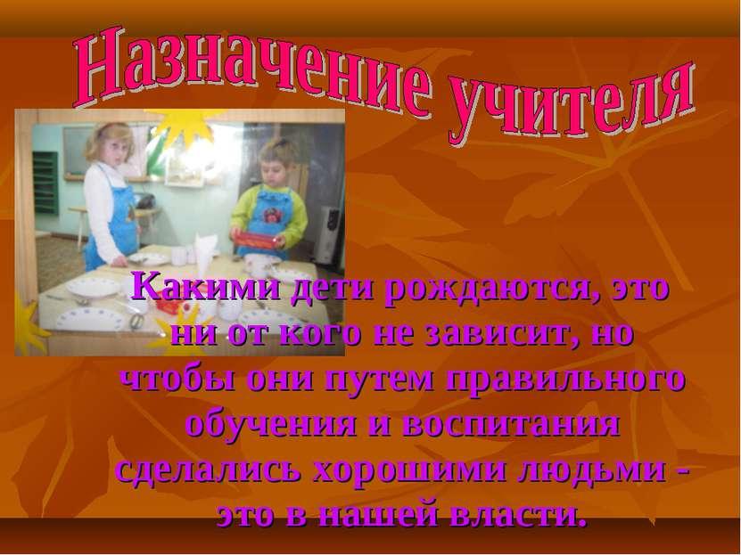 Какими дети рождаются, это ни от кого не зависит, но чтобы они путем правильн...