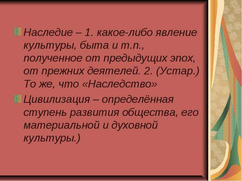 Наследие – 1. какое-либо явление культуры, быта и т.п., полученное от предыду...