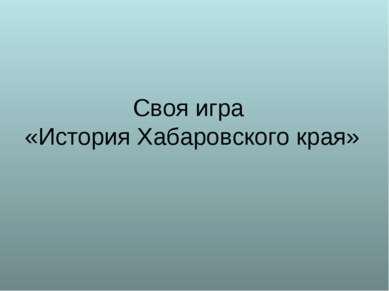 Своя игра «История Хабаровского края»