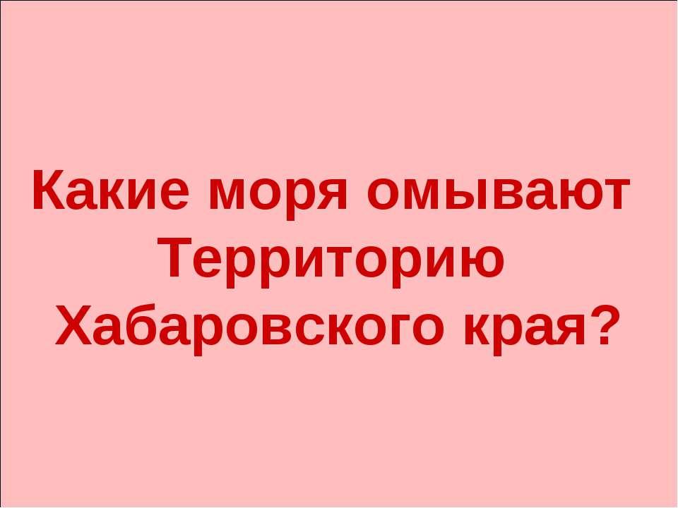 Какие моря омывают Территорию Хабаровского края?
