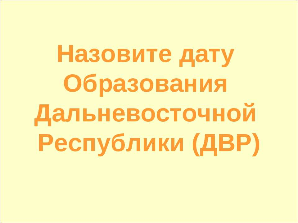 Назовите дату Образования Дальневосточной Республики (ДВР)