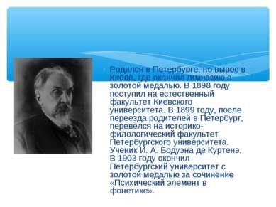 Родился в Петербурге, но вырос в Киеве, где окончил гимназию с золотой медаль...