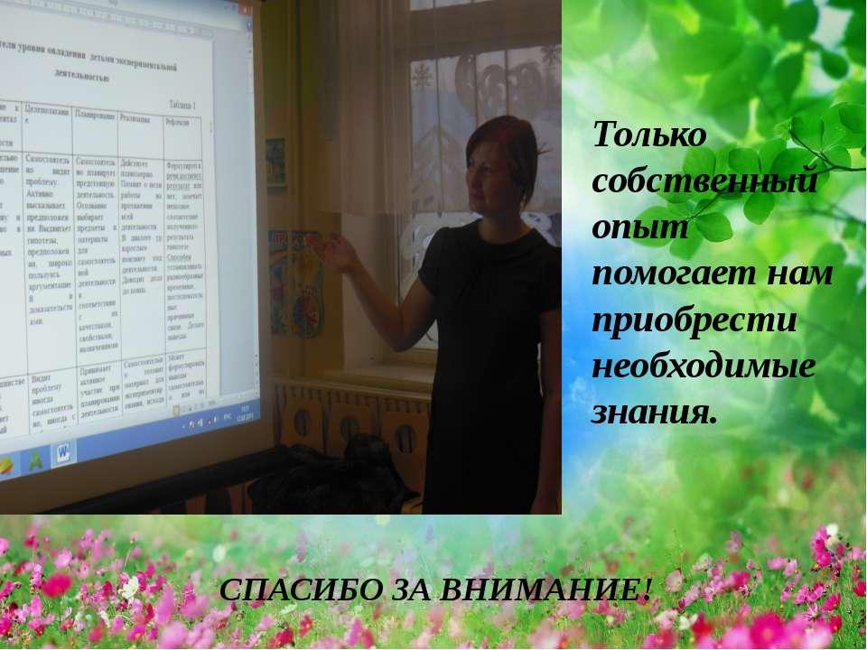 . Только собственный опыт помогает нам приобрести необходимые знания. СПАСИБО...