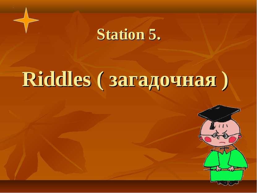 Station 5. Riddles ( загадочная )