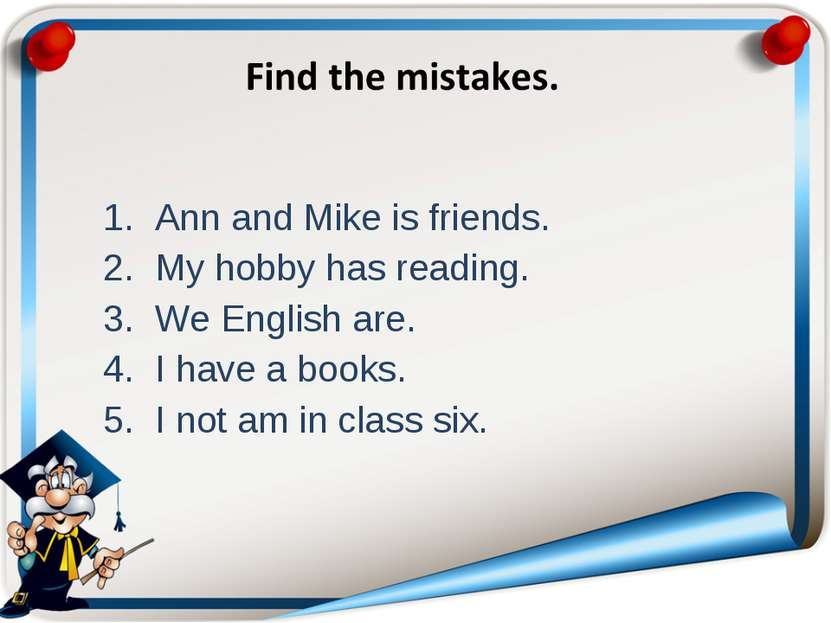 Ann and Mike is friends. My hobby has reading. We English are. I have a books...