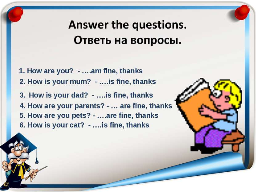 1. How are you? - ….am fine, thanks 2. How is your mum? - ….is fine, thanks 3...