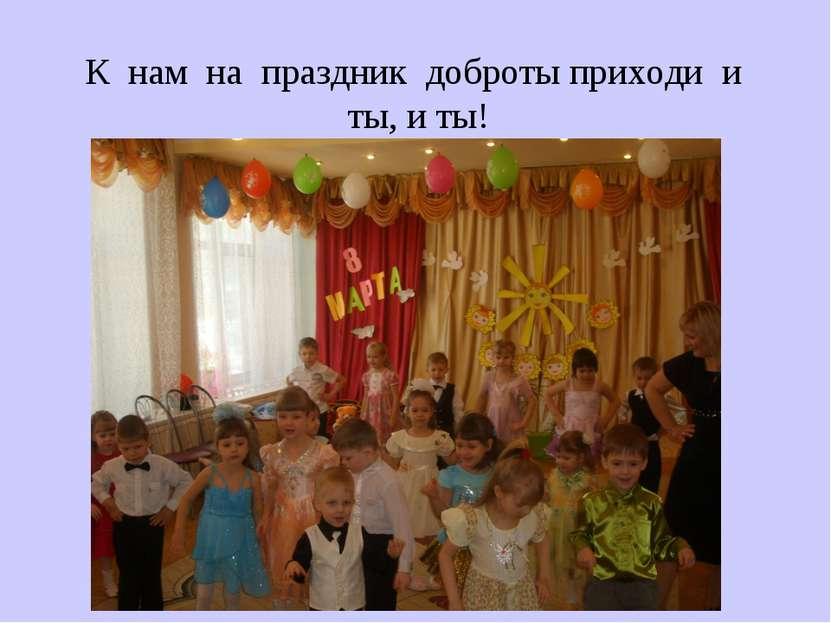 К нам на праздник доброты приходи и ты, и ты!