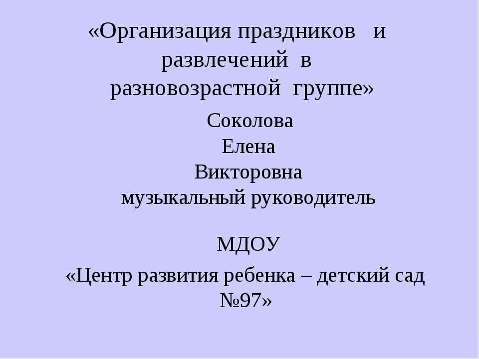 «Организация праздников и развлечений в разновозрастной группе» Соколова Елен...