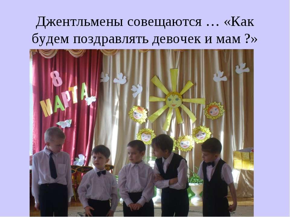 Джентльмены совещаются … «Как будем поздравлять девочек и мам ?»