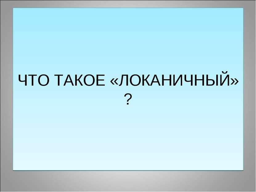 ЧТО ТАКОЕ «ЛОКАНИЧНЫЙ» ?