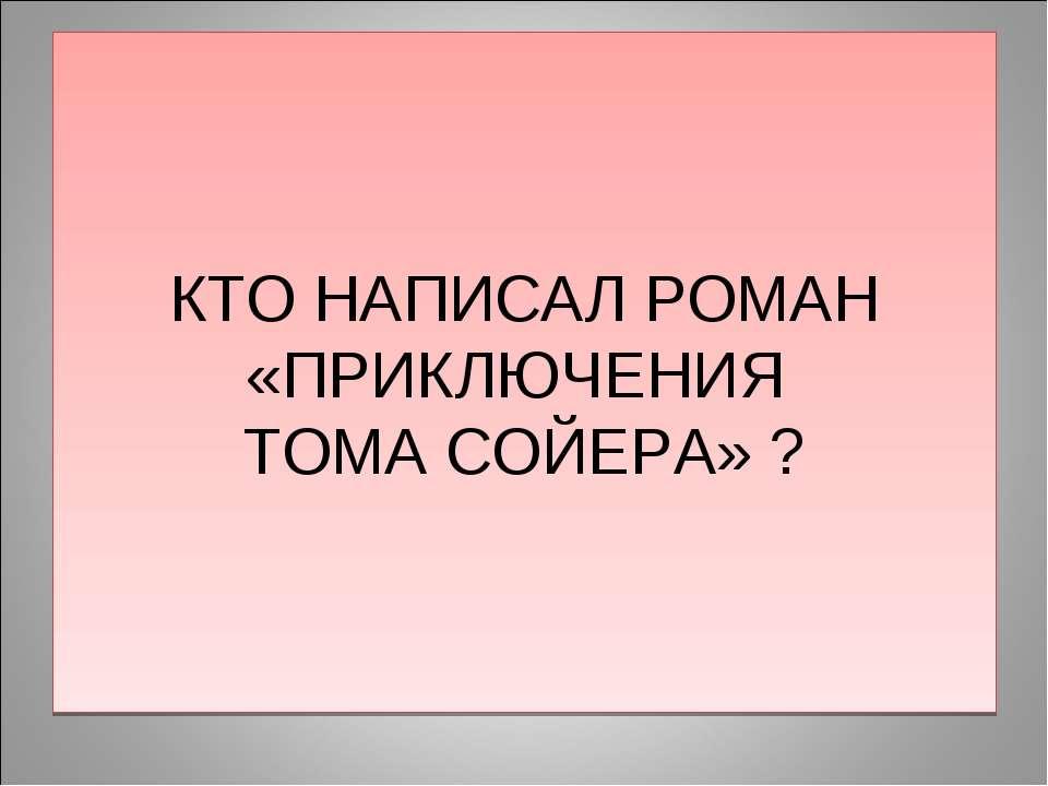 КТО НАПИСАЛ РОМАН «ПРИКЛЮЧЕНИЯ ТОМА СОЙЕРА» ?