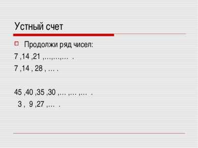 Устный счет Продолжи ряд чисел: 7 ,14 ,21 ,…,…,… . 7 ,14 , 28 , … . 45 ,40 ,3...