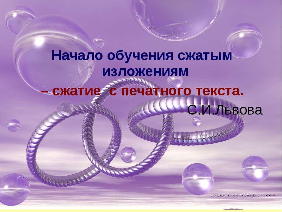 Начало обучения сжатым изложениям – сжатие с печатного текста. С.И.Львова